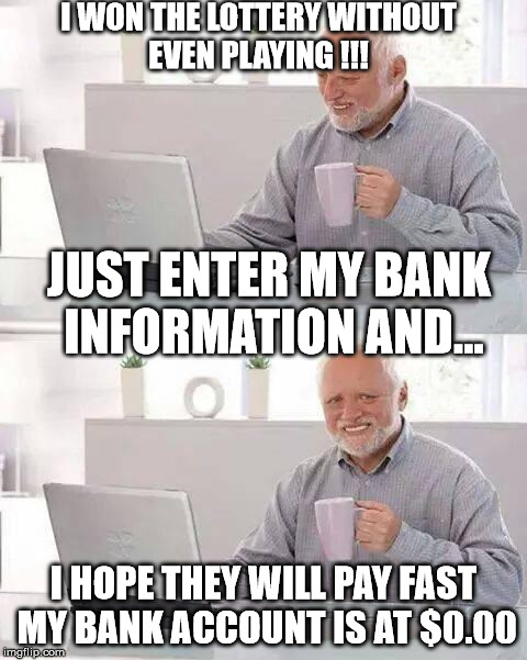 Hide the gain Harold | I WON THE LOTTERY WITHOUT EVEN PLAYING !!! I HOPE THEY WILL PAY FAST MY BANK ACCOUNT IS AT $0.00 JUST ENTER MY BANK INFORMATION AND... | image tagged in memes,hide the pain harold,scam,internet,bank,lottery | made w/ Imgflip meme maker