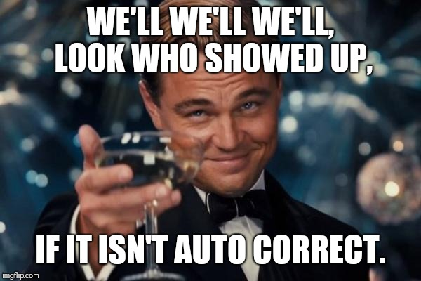 Leonardo Dicaprio Cheers Meme | WE'LL WE'LL WE'LL, LOOK WHO SHOWED UP, IF IT ISN'T AUTO CORRECT. | image tagged in memes,leonardo dicaprio cheers | made w/ Imgflip meme maker