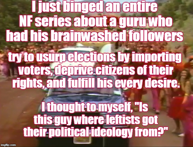"I just binged an entire NF series about a guru who had his brainwashed followers I thought to myself, ""Is this guy where leftists got their  