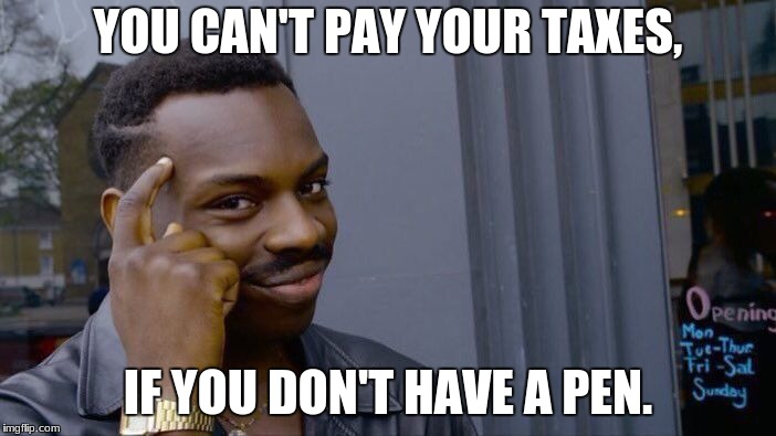No need to pay your taxes, peeps. | YOU CAN'T PAY YOUR TAXES, IF YOU DON'T HAVE A PEN. | image tagged in memes,roll safe think about it | made w/ Imgflip meme maker