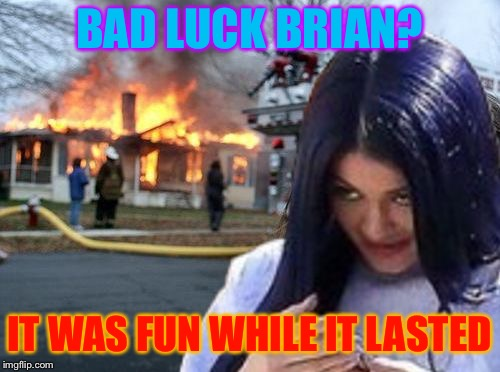Disaster Mima | BAD LUCK BRIAN? IT WAS FUN WHILE IT LASTED | image tagged in disaster mima | made w/ Imgflip meme maker