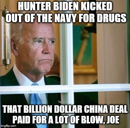 Sad Joe Biden | HUNTER BIDEN KICKED OUT OF THE NAVY FOR DRUGS THAT BILLION DOLLAR CHINA DEAL PAID FOR A LOT OF BLOW, JOE | image tagged in sad joe biden | made w/ Imgflip meme maker