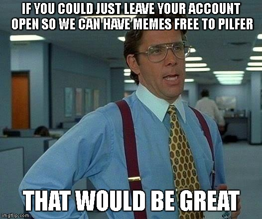 That Would Be Great Meme | IF YOU COULD JUST LEAVE YOUR ACCOUNT OPEN SO WE CAN HAVE MEMES FREE TO PILFER THAT WOULD BE GREAT | image tagged in memes,that would be great | made w/ Imgflip meme maker