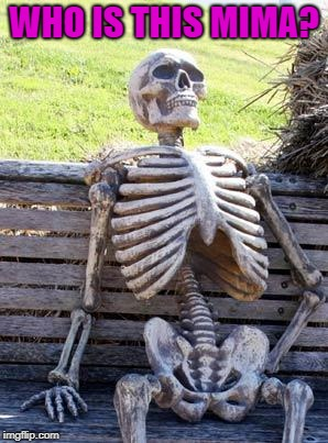 Waiting Skeleton Meme | WHO IS THIS MIMA? | image tagged in memes,waiting skeleton | made w/ Imgflip meme maker