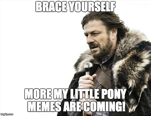It's still early into My Little Pony meme week, March 24th-31st, a xanderbrony event! | BRACE YOURSELF MORE MY LITTLE PONY MEMES ARE COMING! | image tagged in memes,brace yourselves x is coming,my little pony meme week,xanderbrony | made w/ Imgflip meme maker