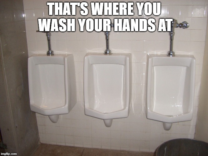 THAT'S WHERE YOU WASH YOUR HANDS AT | made w/ Imgflip meme maker
