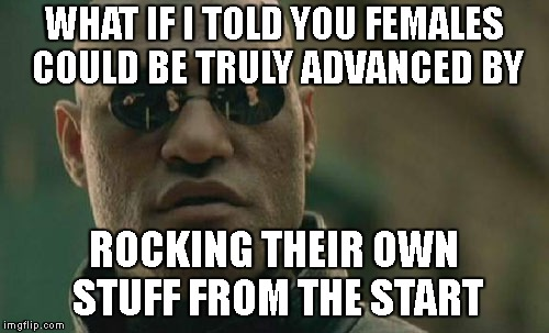 Matrix Morpheus Meme | WHAT IF I TOLD YOU FEMALES COULD BE TRULY ADVANCED BY ROCKING THEIR OWN STUFF FROM THE START | image tagged in memes,matrix morpheus | made w/ Imgflip meme maker