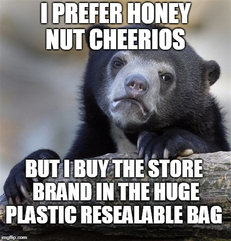 It is the exact same cereal just in different packaging. | I PREFER HONEY NUT CHEERIOS BUT I BUY THE STORE BRAND IN THE HUGE PLASTIC RESEALABLE BAG | image tagged in memes,confession bear,breakfast,cereal,cheerios,generic | made w/ Imgflip meme maker