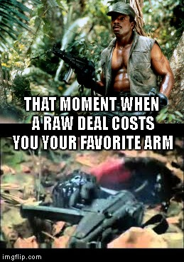THAT MOMENT WHEN A RAW DEAL COSTS YOU YOUR FAVORITE ARM | made w/ Imgflip meme maker