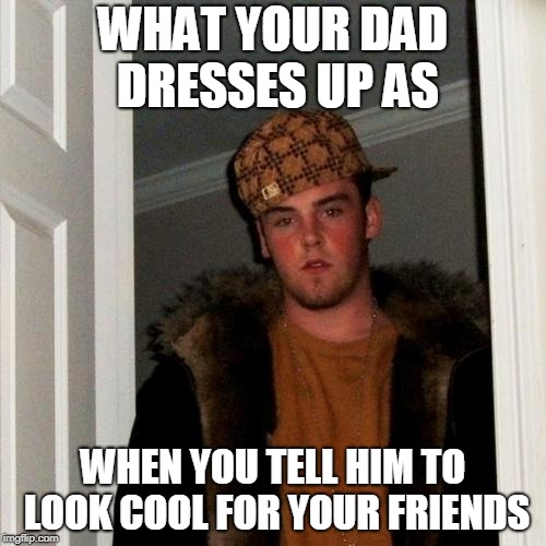 Scumbag Steve Meme | WHAT YOUR DAD DRESSES UP AS WHEN YOU TELL HIM TO LOOK COOL FOR YOUR FRIENDS | image tagged in memes,scumbag steve | made w/ Imgflip meme maker