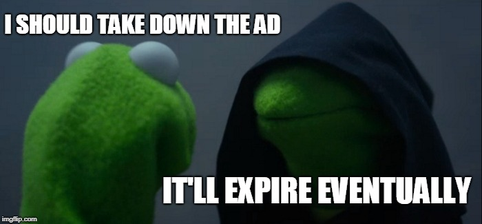 Evil Kermit Meme | I SHOULD TAKE DOWN THE AD IT'LL EXPIRE EVENTUALLY | image tagged in memes,evil kermit | made w/ Imgflip meme maker