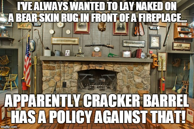 frowned upon | I'VE ALWAYS WANTED TO LAY NAKED ON A BEAR SKIN RUG IN FRONT OF A FIREPLACE... APPARENTLY CRACKER BARREL HAS A POLICY AGAINST THAT! | image tagged in memes,crackerbarrel | made w/ Imgflip meme maker