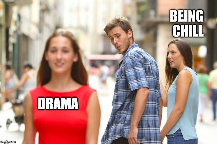 Distracted Boyfriend Meme | DRAMA BEING CHILL | image tagged in memes,distracted boyfriend | made w/ Imgflip meme maker