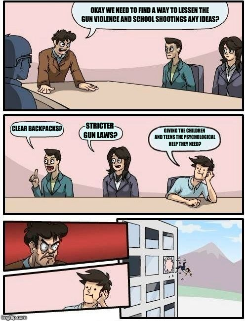 Boardroom Meeting Suggestion Meme | OKAY WE NEED TO FIND A WAY TO LESSEN THE GUN VIOLENCE AND SCHOOL SHOOTINGS ANY IDEAS? CLEAR BACKPACKS? STRICTER GUN LAWS? GIVING THE CHILDRE | image tagged in memes,boardroom meeting suggestion | made w/ Imgflip meme maker