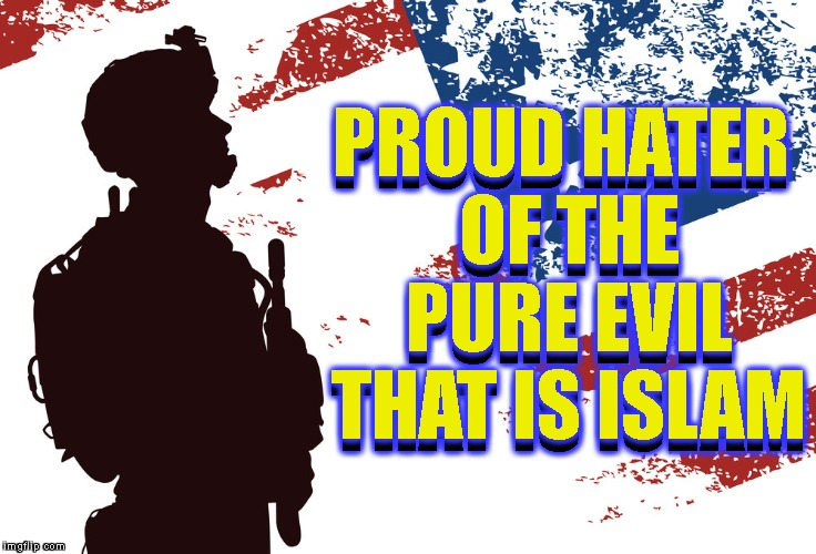 PROUD HATER OF THE PURE EVIL THAT IS ISLAM PROUD HATER OF THE PURE EVIL THAT IS ISLAM | made w/ Imgflip meme maker