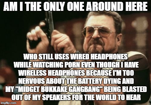 Am I The Only One Around Here Meme | AM I THE ONLY ONE AROUND HERE WHO STILL USES WIRED HEADPHONES WHILE WATCHING PORN EVEN THOUGH I HAVE WIRELESS HEADPHONES BECAUSE I'M TOO NER | image tagged in memes,am i the only one around here,AdviceAnimals | made w/ Imgflip meme maker
