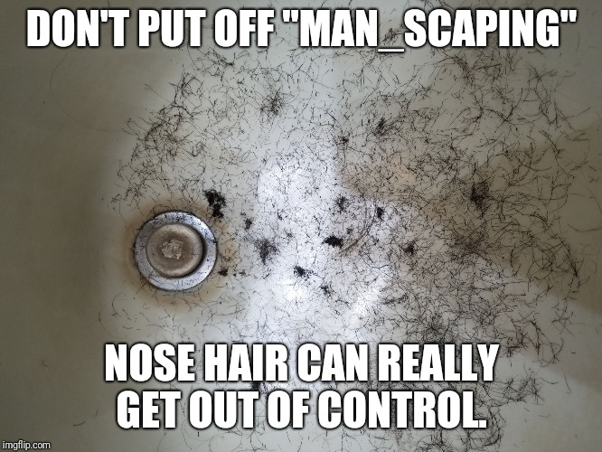 "Don't procrastinate. | DON'T PUT OFF ""MAN_SCAPING"" NOSE HAIR CAN REALLY GET OUT OF CONTROL. 