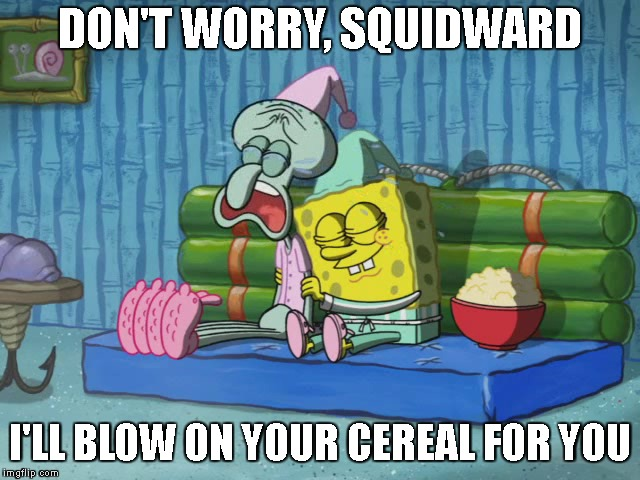 DON'T WORRY, SQUIDWARD I'LL BLOW ON YOUR CEREAL FOR YOU | made w/ Imgflip meme maker
