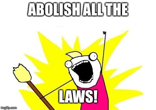 X All The Y Meme | ABOLISH ALL THE LAWS! | image tagged in memes,x all the y | made w/ Imgflip meme maker