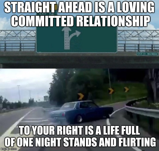 90% of guys | STRAIGHT AHEAD IS A LOVING COMMITTED RELATIONSHIP TO YOUR RIGHT IS A LIFE FULL OF ONE NIGHT STANDS AND FLIRTING | image tagged in guys,flirting | made w/ Imgflip meme maker