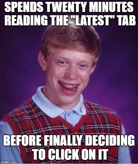 "Bad Luck Brian Meme | SPENDS TWENTY MINUTES READING THE ""LATEST"" TAB BEFORE FINALLY DECIDING TO CLICK ON IT 