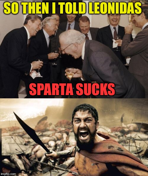 Uh oh, somebody's pissed. | SO THEN I TOLD LEONIDAS SPARTA SUCKS | image tagged in laughing men in suits,sparta leonidas,memes,funny | made w/ Imgflip meme maker