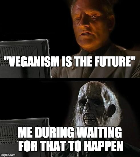 "Ill Just Wait Here Meme | ""VEGANISM IS THE FUTURE"" ME DURING WAITING FOR THAT TO HAPPEN 