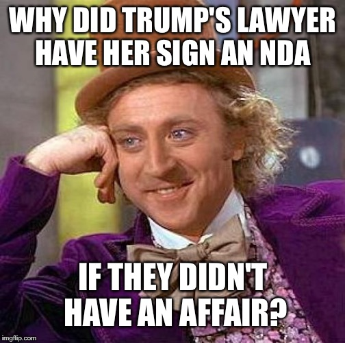Creepy Condescending Wonka Meme | WHY DID TRUMP'S LAWYER HAVE HER SIGN AN NDA IF THEY DIDN'T HAVE AN AFFAIR? | image tagged in memes,creepy condescending wonka | made w/ Imgflip meme maker