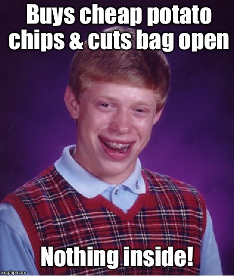 Bad Luck Brian Meme | Buys cheap potato chips & cuts bag open Nothing inside! | image tagged in memes,bad luck brian | made w/ Imgflip meme maker
