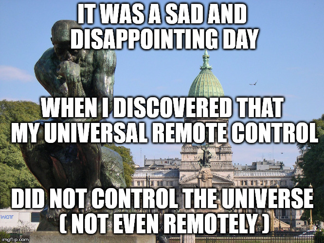 IT WAS A SAD AND DISAPPOINTING DAY DID NOT CONTROL THE UNIVERSE ( NOT EVEN REMOTELY ) WHEN I DISCOVERED THAT MY UNIVERSAL REMOTE CONTROL | image tagged in the thinker | made w/ Imgflip meme maker