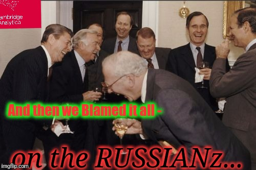 Laughing Men In Suits Meme | And then we Blamed it all - on the RUSSIANz... | image tagged in memes,laughing men in suits | made w/ Imgflip meme maker
