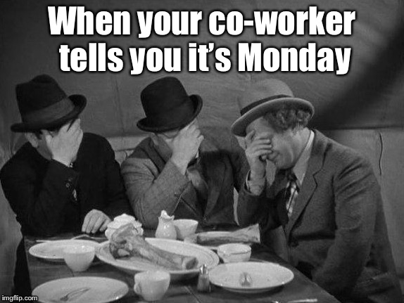 Every week, it's the same excuse for everything | When your co-worker tells you it's Monday | image tagged in memes,3 stooges,triple facepalm,monday,co-worker,no duh | made w/ Imgflip meme maker