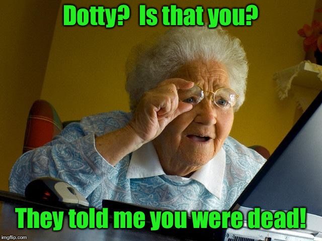 Grandma Finds The Internet Meme | Dotty?  Is that you? They told me you were dead! | image tagged in memes,grandma finds the internet | made w/ Imgflip meme maker