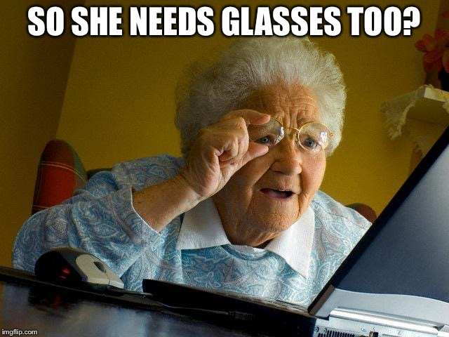 Grandma Finds The Internet Meme | SO SHE NEEDS GLASSES TOO? | image tagged in memes,grandma finds the internet | made w/ Imgflip meme maker