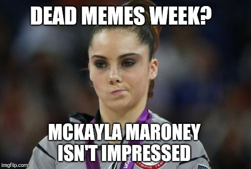 Dead Memes Week, a thecoffeemaster and SilicaSandwhich extravaganza (March 23-29) | DEAD MEMES WEEK? MCKAYLA MARONEY ISN'T IMPRESSED | image tagged in memes,mckayla maroney not impressed,jbmemegeek,dead memes week,dead memes | made w/ Imgflip meme maker
