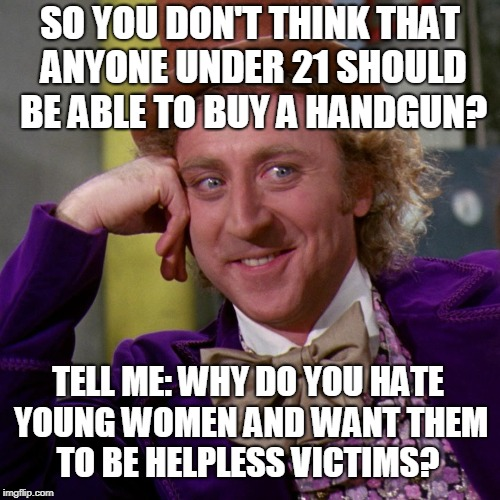 If the system already in place were used properly guns wouldn't legally get into the hands of the wrong people. | SO YOU DON'T THINK THAT ANYONE UNDER 21 SHOULD BE ABLE TO BUY A HANDGUN? TELL ME: WHY DO YOU HATE YOUNG WOMEN AND WANT THEM TO BE HELPLESS V | image tagged in condescending wonka 1000 pixels,gun control,21,young women,handgun,memes | made w/ Imgflip meme maker