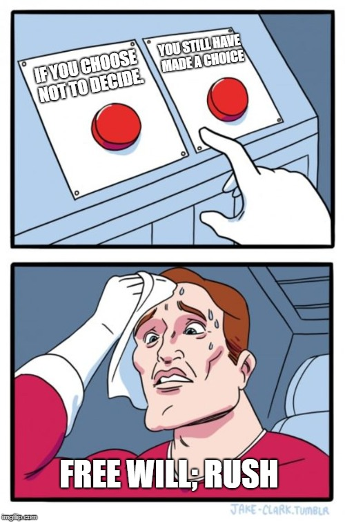 Two Buttons Meme | IF YOU CHOOSE NOT TO DECIDE. YOU STILL HAVE MADE A CHOICE FREE WILL; RUSH | image tagged in memes,two buttons | made w/ Imgflip meme maker
