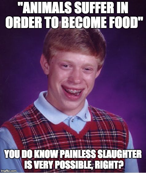 "Bad Luck Brian Meme | ""ANIMALS SUFFER IN ORDER TO BECOME FOOD"" YOU DO KNOW PAINLESS SLAUGHTER IS VERY POSSIBLE, RIGHT? 
