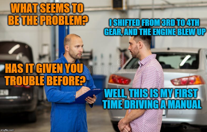 WHAT SEEMS TO BE THE PROBLEM? I SHIFTED FROM 3RD TO 4TH GEAR, AND THE ENGINE BLEW UP HAS IT GIVEN YOU TROUBLE BEFORE? WELL, THIS IS MY FIRST | made w/ Imgflip meme maker