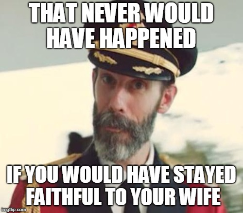 THAT NEVER WOULD HAVE HAPPENED IF YOU WOULD HAVE STAYED FAITHFUL TO YOUR WIFE | made w/ Imgflip meme maker
