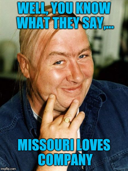 WELL, YOU KNOW WHAT THEY SAY,... MISSOURI LOVES COMPANY | made w/ Imgflip meme maker
