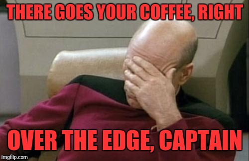 Captain Picard Facepalm Meme | THERE GOES YOUR COFFEE, RIGHT OVER THE EDGE, CAPTAIN | image tagged in memes,captain picard facepalm | made w/ Imgflip meme maker