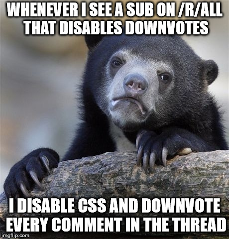 Confession Bear Meme | WHENEVER I SEE A SUB ON /R/ALL THAT DISABLES DOWNVOTES I DISABLE CSS AND DOWNVOTE EVERY COMMENT IN THE THREAD | image tagged in memes,confession bear,AdviceAnimals | made w/ Imgflip meme maker