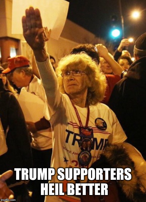 TRUMP SUPPORTERS HEIL BETTER | made w/ Imgflip meme maker