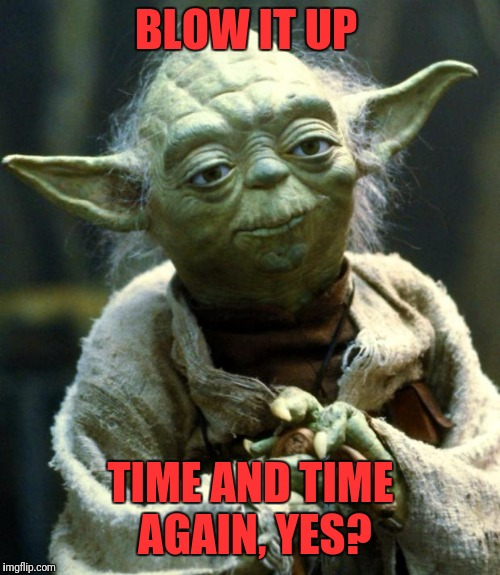 Star Wars Yoda Meme | BLOW IT UP TIME AND TIME AGAIN, YES? | image tagged in memes,star wars yoda | made w/ Imgflip meme maker
