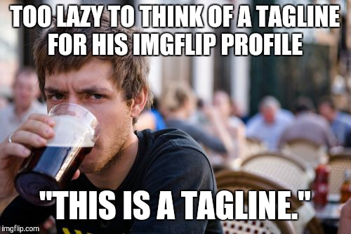 "Lazy College Senior Meme | TOO LAZY TO THINK OF A TAGLINE FOR HIS IMGFLIP PROFILE ""THIS IS A TAGLINE."" 