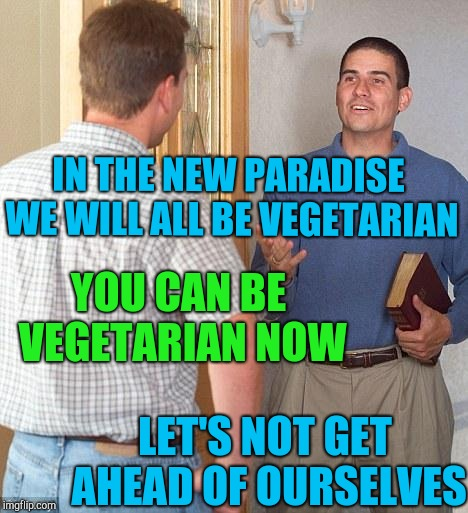 Jehovah's Witness | IN THE NEW PARADISE WE WILL ALL BE VEGETARIAN LET'S NOT GET AHEAD OF OURSELVES YOU CAN BE VEGETARIAN NOW | image tagged in jehovah's witness | made w/ Imgflip meme maker