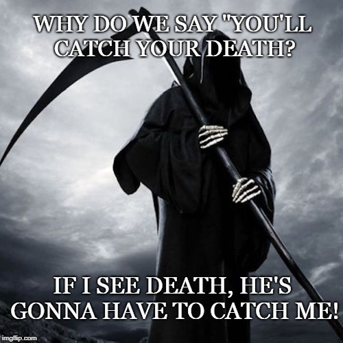 "Death | WHY DO WE SAY ""YOU'LL CATCH YOUR DEATH? IF I SEE DEATH, HE'S GONNA HAVE TO CATCH ME! 