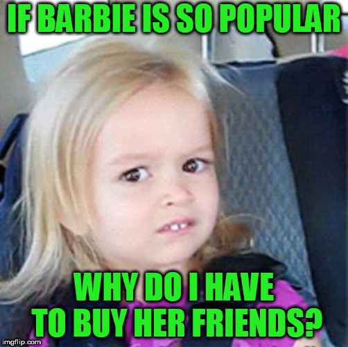 Confused Little Girl | IF BARBIE IS SO POPULAR WHY DO I HAVE TO BUY HER FRIENDS? | image tagged in confused little girl | made w/ Imgflip meme maker