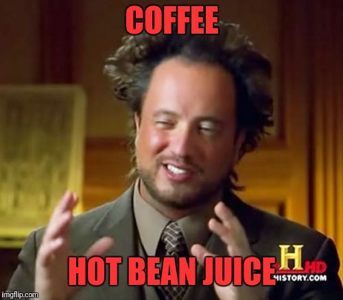 Ancient Aliens Meme | COFFEE HOT BEAN JUICE | image tagged in memes,ancient aliens | made w/ Imgflip meme maker